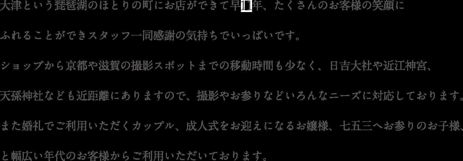 大津という琵琶湖のほとりの町にお店ができて早11年、たくさんのお客様の笑顔にふれることができスタッフ一同感謝の気持ちでいっぱいです。ショップから京都や滋賀の撮影スポットまでの移動時間も少なく、日吉大社や近江神宮、天孫神社なども近距離にありますので、撮影やお参りなどいろんなニーズに対応しております。また婚礼でご利用いただくカップル、成人式をお迎えになるお嬢様、七五三へお参りのお子様、と幅広い年代のお客様からご利用いただいております。